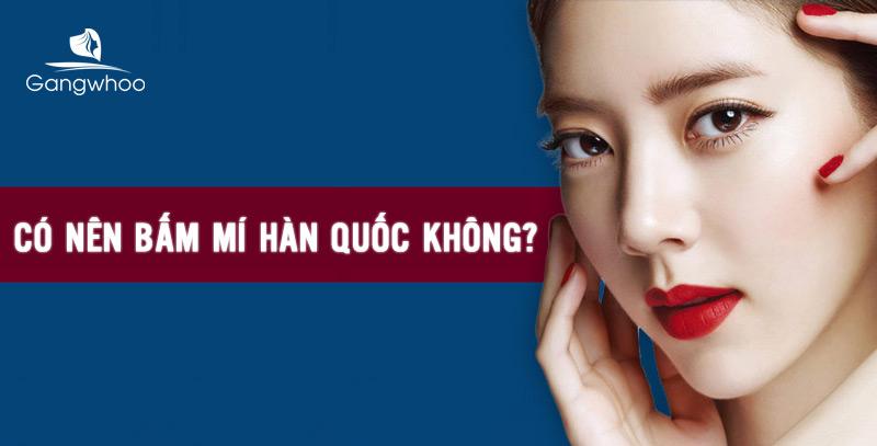 Có Nên Bấm Mí Hàn Quốc Không? Chuyên Gia Tư Vấn