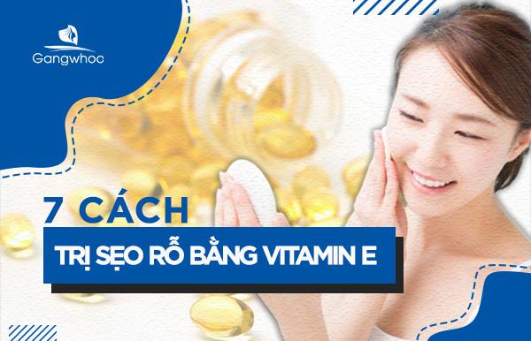 Tổng Hợp 7 Cách Trị Sẹo Rỗ Bằng Vitamin E Hiệu Quả
